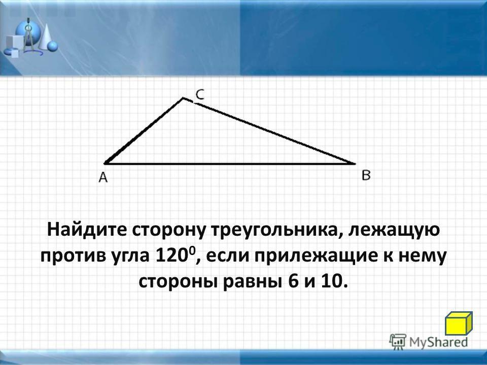 Найдите сторону треугольника, лежащую против угла 120 0, если прилежащие к нему стороны равны 6 и 10.