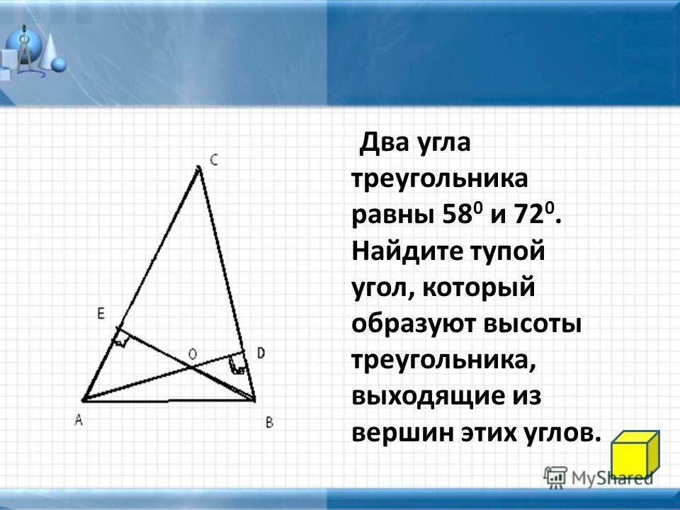 Два угла треугольника равны 58 0 и 72 0. Найдите тупой угол, который образуют высоты треугольника, выходящие из вершин этих углов.