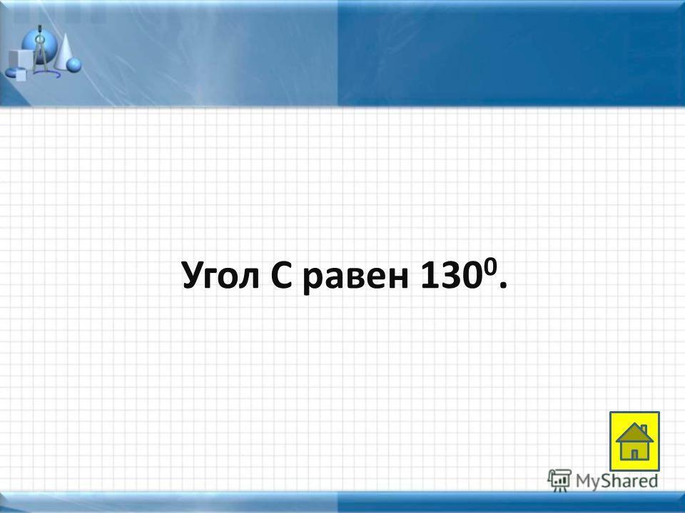 Угол С равен 130 0.
