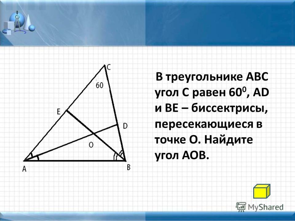 В треугольнике АВС угол С равен 60 0, AD и BE – биссектрисы, пересекающиеся в точке О. Найдите угол АОВ.