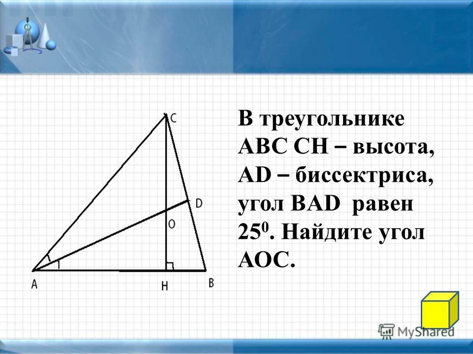 В треугольнике АВС СН – высота, AD – биссектриса, угол BAD равен 25 0. Найдите угол АОС.