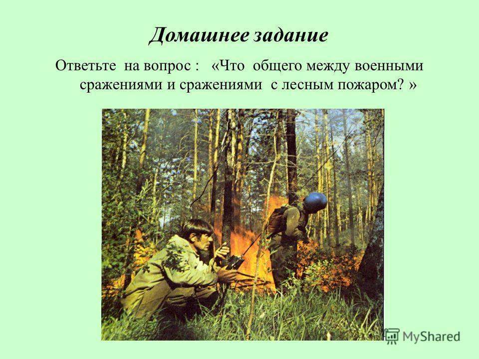 Домашнее задание Ответьте на вопрос : «Что общего между военными сражениями и сражениями с лесным пожаром? »