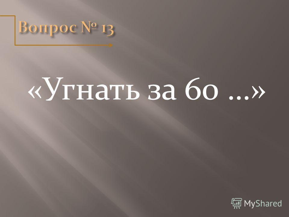 «Угнать за 60 …»