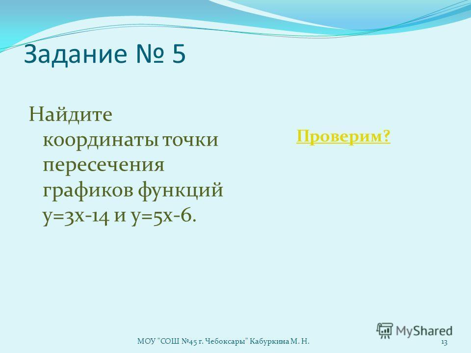 Задание 5 Найдите координаты точки пересечения графиков функций y=3x-14 и y=5x-6. Проверим? МОУ СОШ 45 г. Чебоксары Кабуркина М. Н.13
