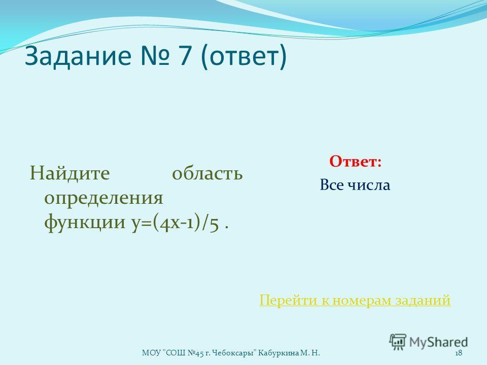 Задание 7 (ответ) Найдите область определения функции у=(4х-1)/5. Ответ: Все числа Перейти к номерам заданий МОУ СОШ 45 г. Чебоксары Кабуркина М. Н.18