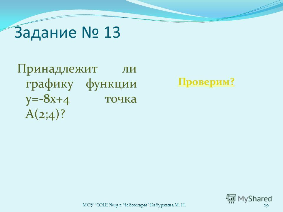 Задание 13 Принадлежит ли графику функции у=-8х+4 точка А(2;4)? Проверим? МОУ СОШ 45 г. Чебоксары Кабуркина М. Н.29