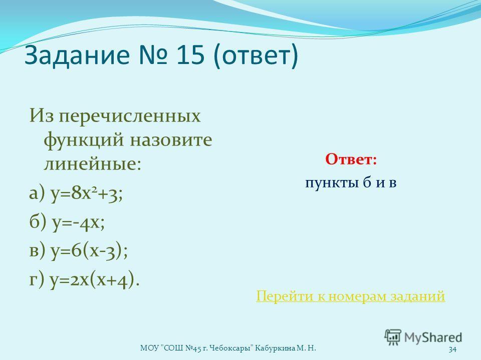 Задание 15 (ответ) Из перечисленных функций назовите линейные: а) у=8х 2 +3; б) у=-4х; в) у=6(х-3); г) у=2х(х+4). Ответ: пункты б и в Перейти к номерам заданий МОУ СОШ 45 г. Чебоксары Кабуркина М. Н.34