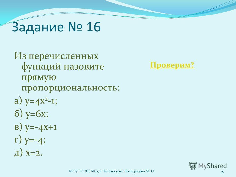 Задание 16 Из перечисленных функций назовите прямую пропорциональность: а) у=4х 2 -1; б) у=6х; в) у=-4х+1 г) у=-4; д) х=2. Проверим? МОУ СОШ 45 г. Чебоксары Кабуркина М. Н.35