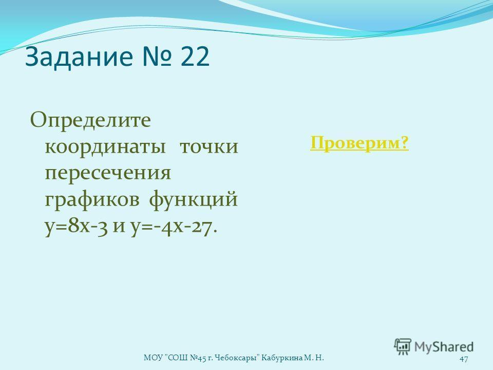 Задание 22 Определите координаты точки пересечения графиков функций у=8х-3 и у=-4х-27. Проверим? МОУ СОШ 45 г. Чебоксары Кабуркина М. Н.47