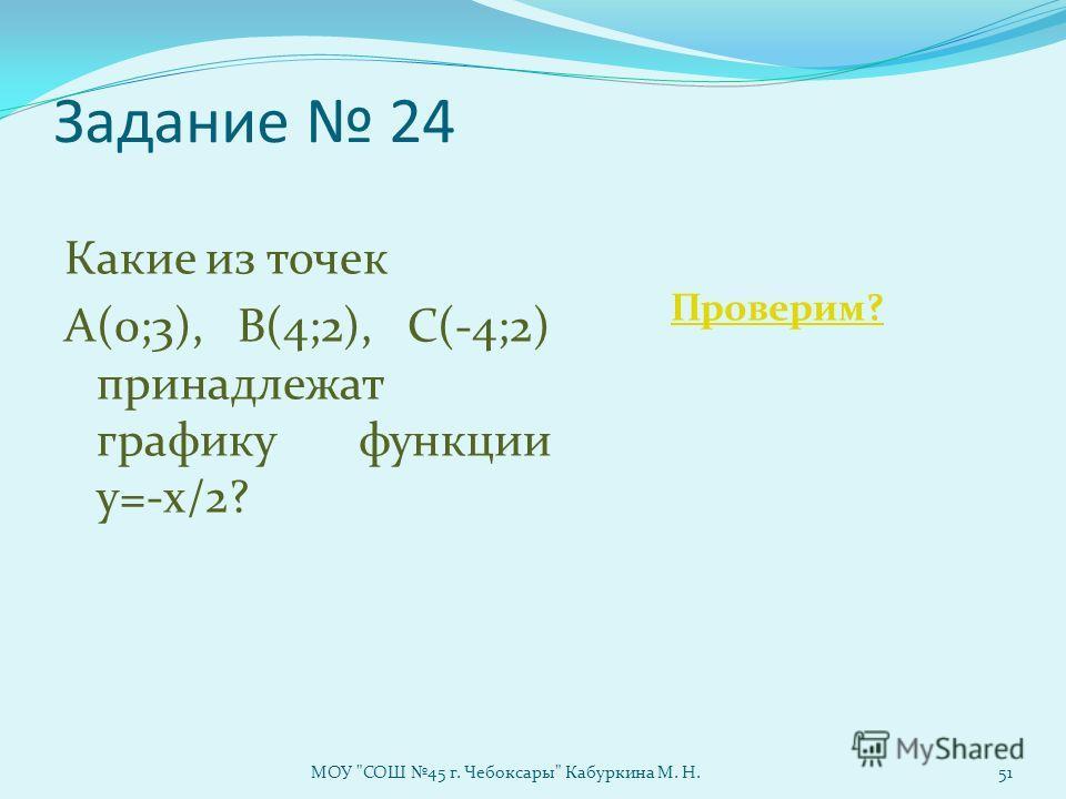 Задание 24 Какие из точек А(0;3), В(4;2), С(-4;2) принадлежат графику функции у=-х/2? Проверим? МОУ СОШ 45 г. Чебоксары Кабуркина М. Н.51