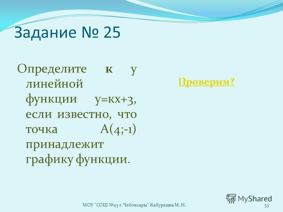 Задание 25 Определите к у линейной функции у=кх+3, если известно, что точка А(4;-1) принадлежит графику функции. Проверим? МОУ СОШ 45 г. Чебоксары Кабуркина М. Н.53