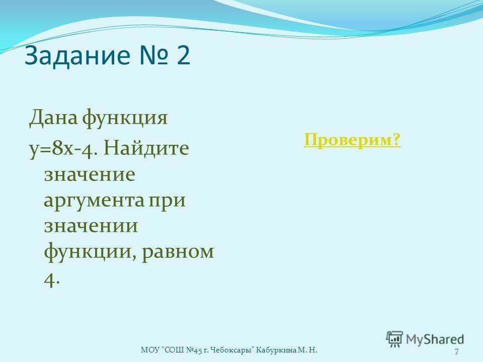 Задание 2 Дана функция у=8х-4. Найдите значение аргумента при значении функции, равном 4. Проверим? МОУ СОШ 45 г. Чебоксары Кабуркина М. Н.7
