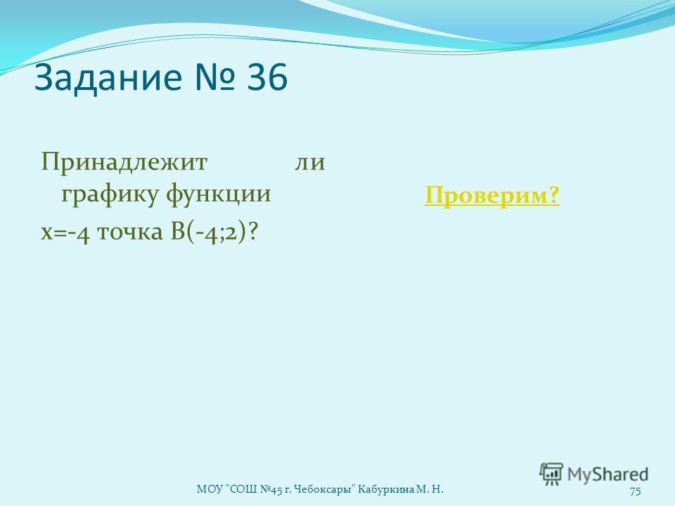 Задание 36 Принадлежит ли графику функции х=-4 точка В(-4;2)? Проверим? МОУ СОШ 45 г. Чебоксары Кабуркина М. Н.75