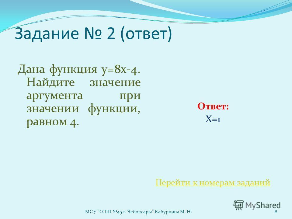 Задание 2 (ответ) Дана функция у=8х-4. Найдите значение аргумента при значении функции, равном 4. Ответ: X=1 Перейти к номерам заданий МОУ СОШ 45 г. Чебоксары Кабуркина М. Н.8