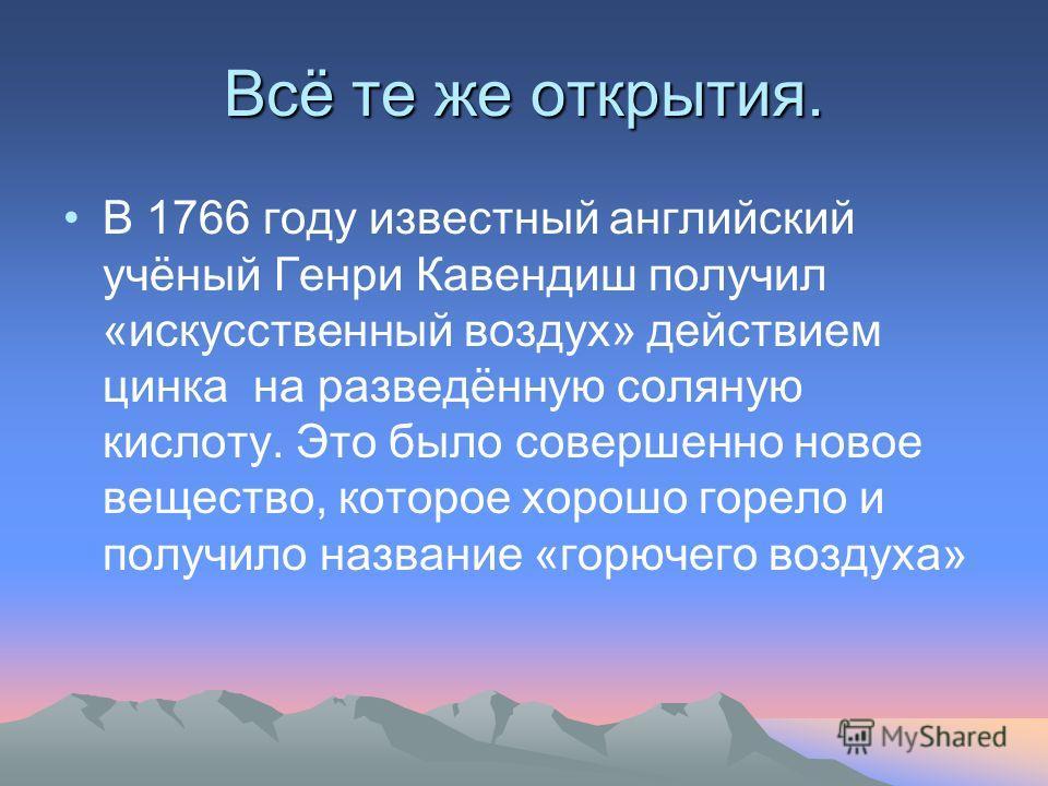 Исторические сведения Водород был известен ещё в XVI веке Теофрасту Парацельсу (1493-1541) Его получали Ван-Гельмонт(1577-1644), Роберт Бойль (1627-1691), Николя Лемери (1645-1715), Михаил Васильевич Ломоносов (1711- 1765), Джозеф Пристли и др.