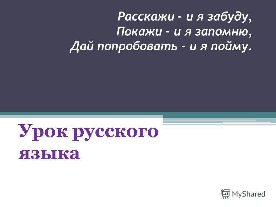 Расскажи – и я забуду, Покажи – и я запомню, Дай попробовать – и я пойму. Урок русского языка