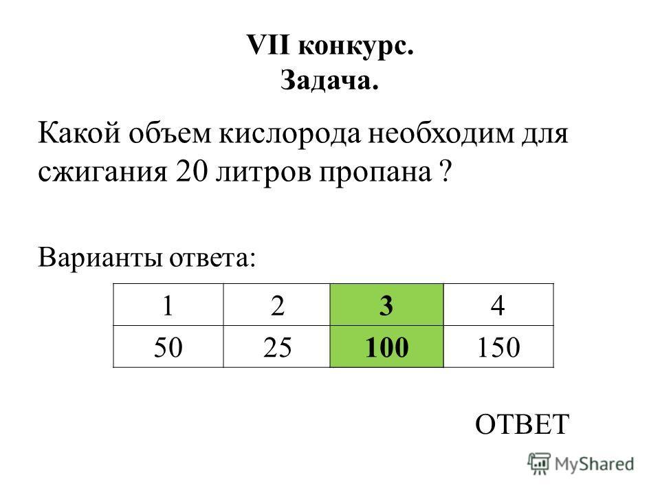 VII конкурс. Задача. Какой объем кислорода необходим для сжигания 20 литров пропана ? Варианты ответа: ОТВЕТ 3 100