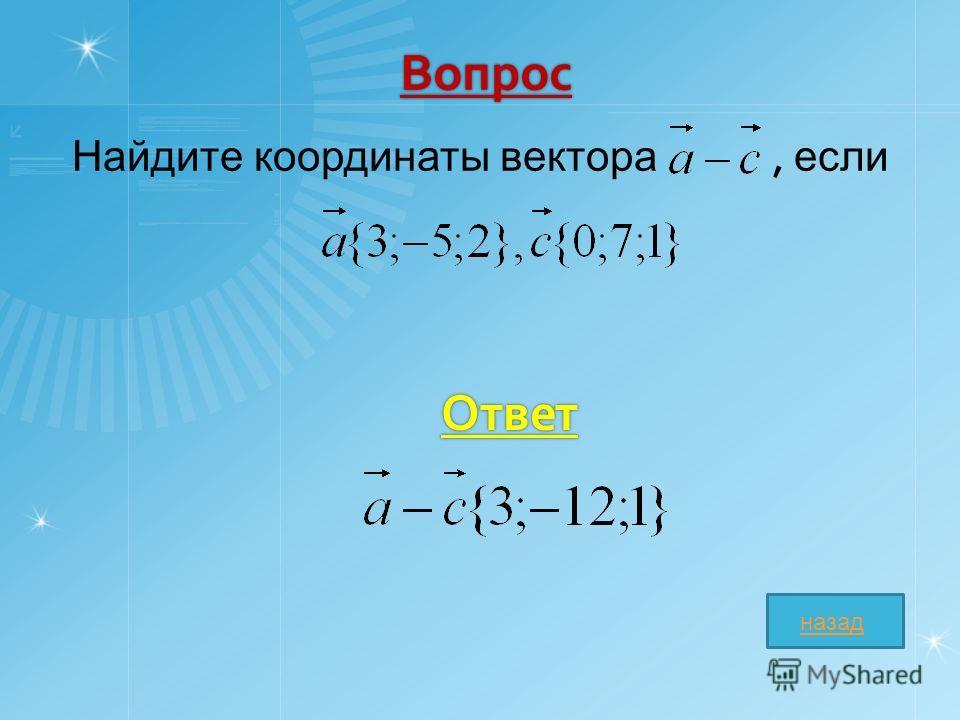 Вопрос Найдите координаты вектора, если Ответ назад