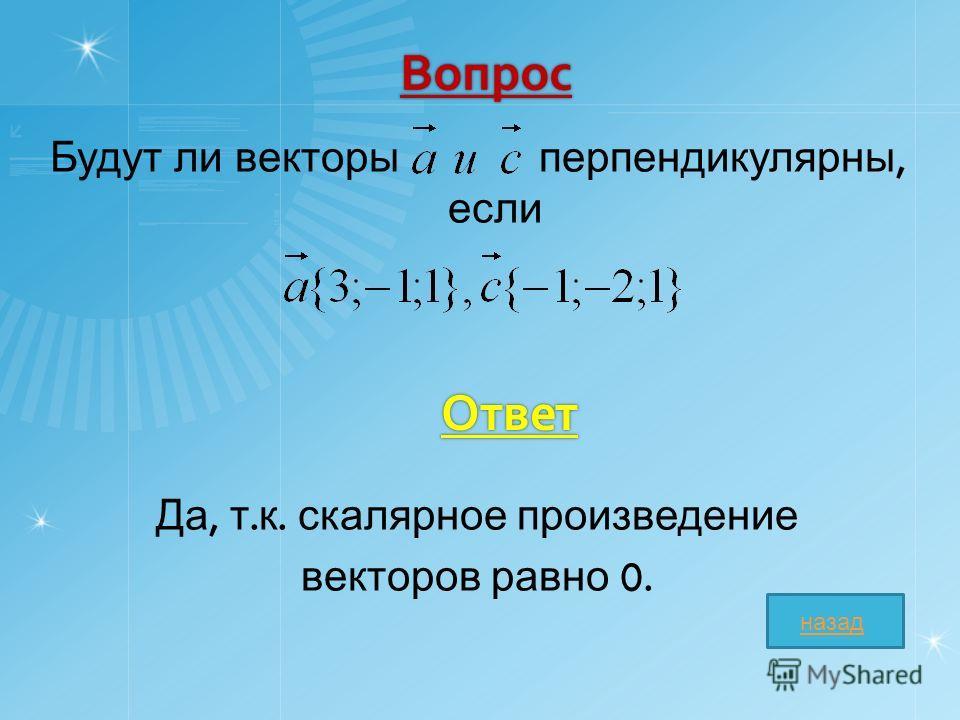 Вопрос Будут ли векторы перпендикулярны, если Да, т. к. скалярное произведение векторов равно 0. Ответ назад