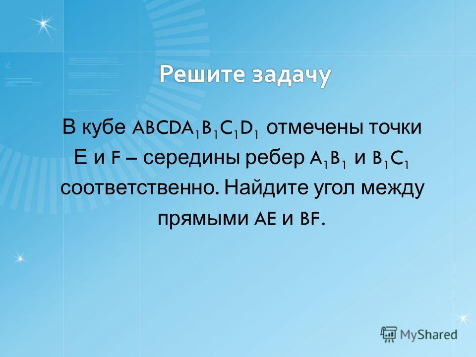 Решите задачу В кубе ABCDA 1 B 1 C 1 D 1 отмечены точки Е и F – середины ребер A 1 B 1 и B 1 C 1 соответственно. Найдите угол между прямыми AE и BF.