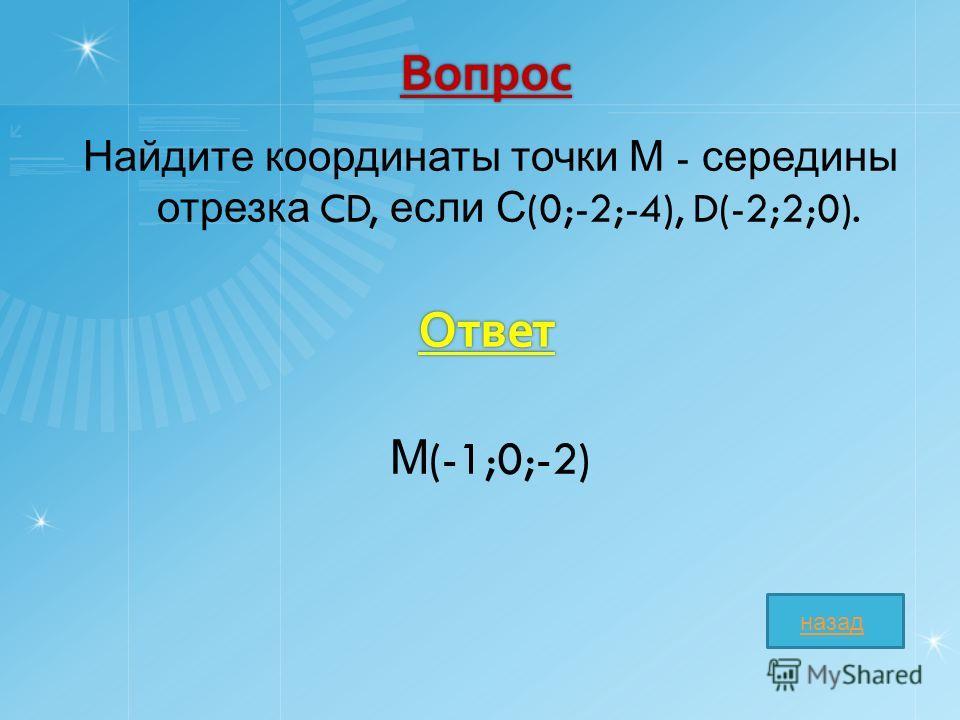 Вопрос Найдите координаты точки М - середины отрезка CD, если С (0;-2;-4), D(-2;2;0). М (-1;0;-2) Ответ назад