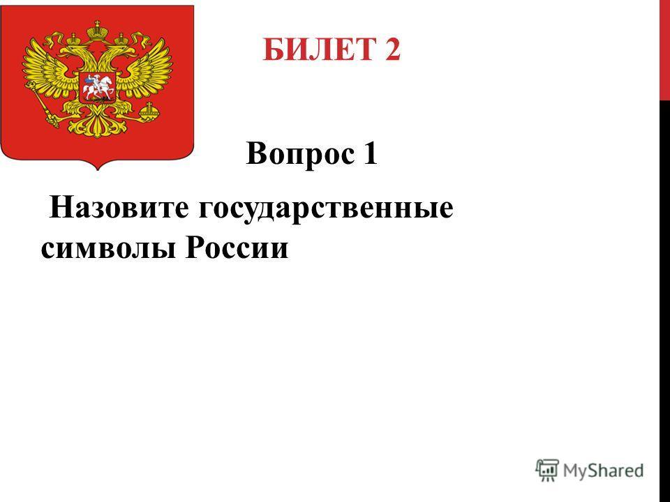 БИЛЕТ 2 Вопрос 1 Назовите государственные символы России
