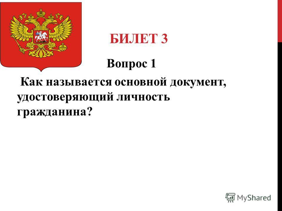 БИЛЕТ 3 Вопрос 1 Как называется основной документ, удостоверяющий личность гражданина?