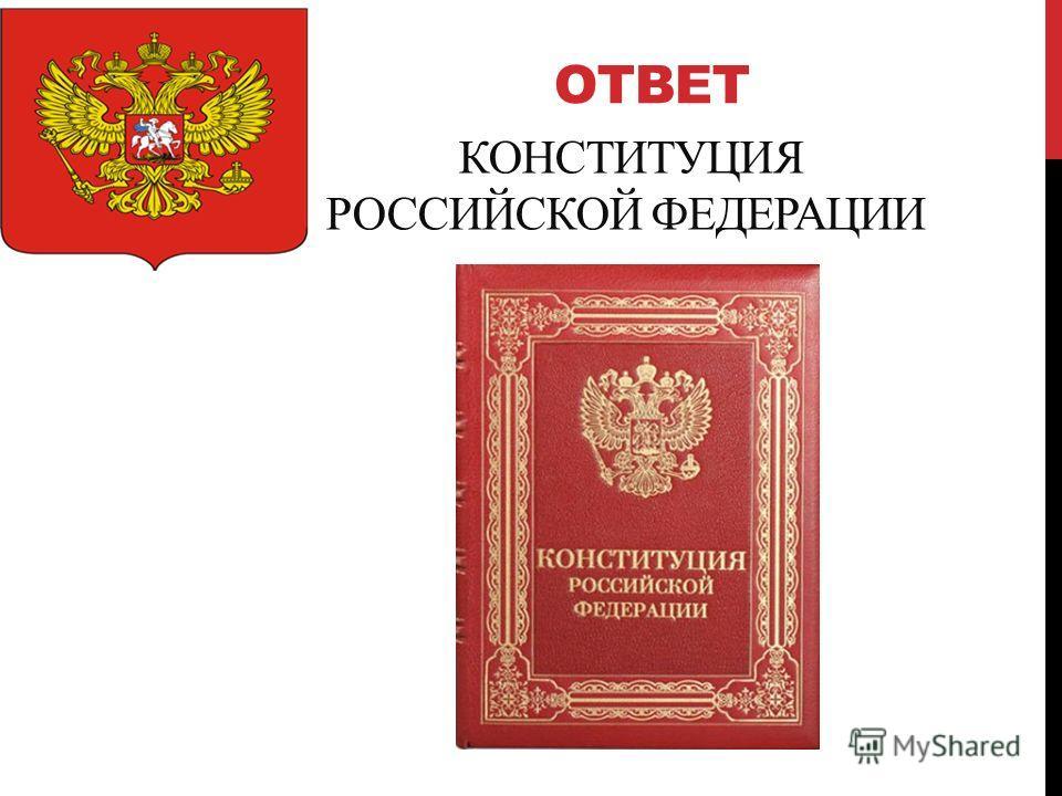 ОТВЕТ КОНСТИТУЦИЯ РОССИЙСКОЙ ФЕДЕРАЦИИ