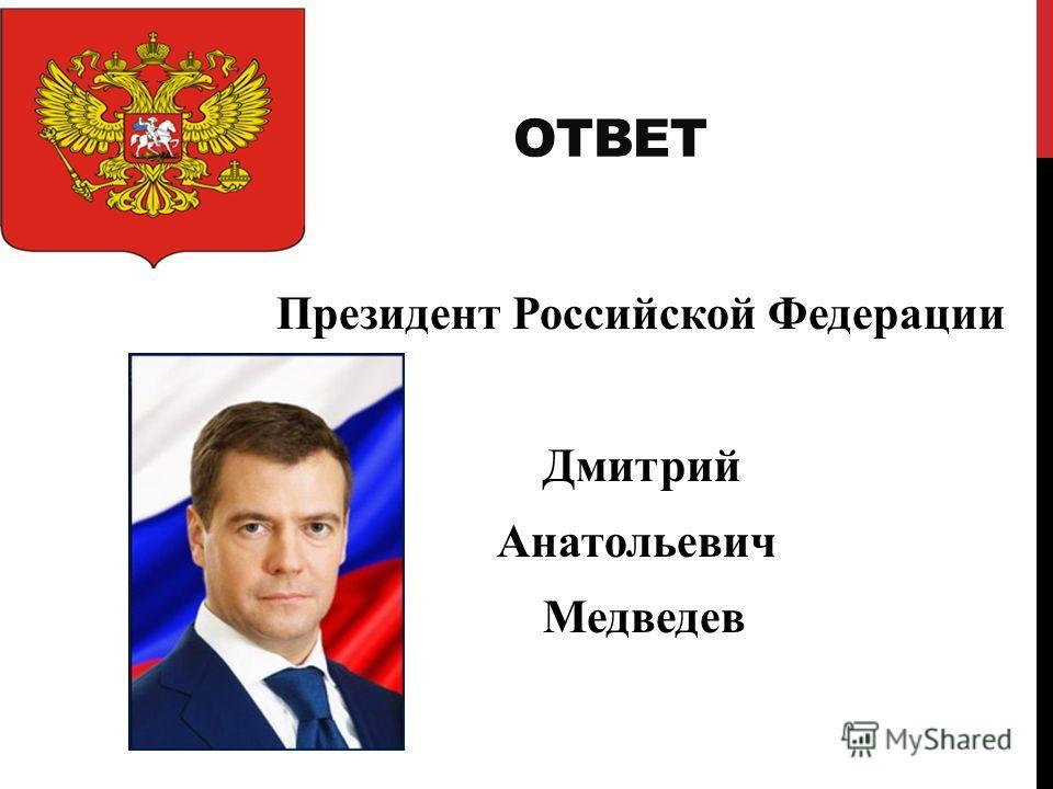 ОТВЕТ Президент Российской Федерации Дмитрий Анатольевич Медведев