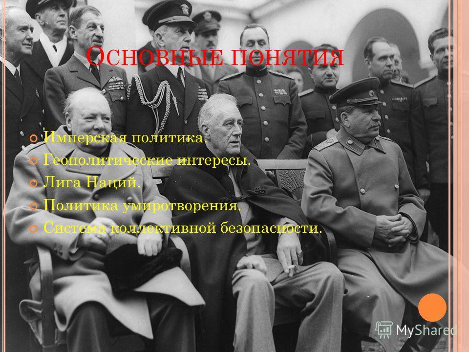 О СНОВНЫЕ ПОНЯТИЯ Имперская политика. Геополитические интересы. Лига Наций. Политика умиротворения. Система коллективной безопасности.