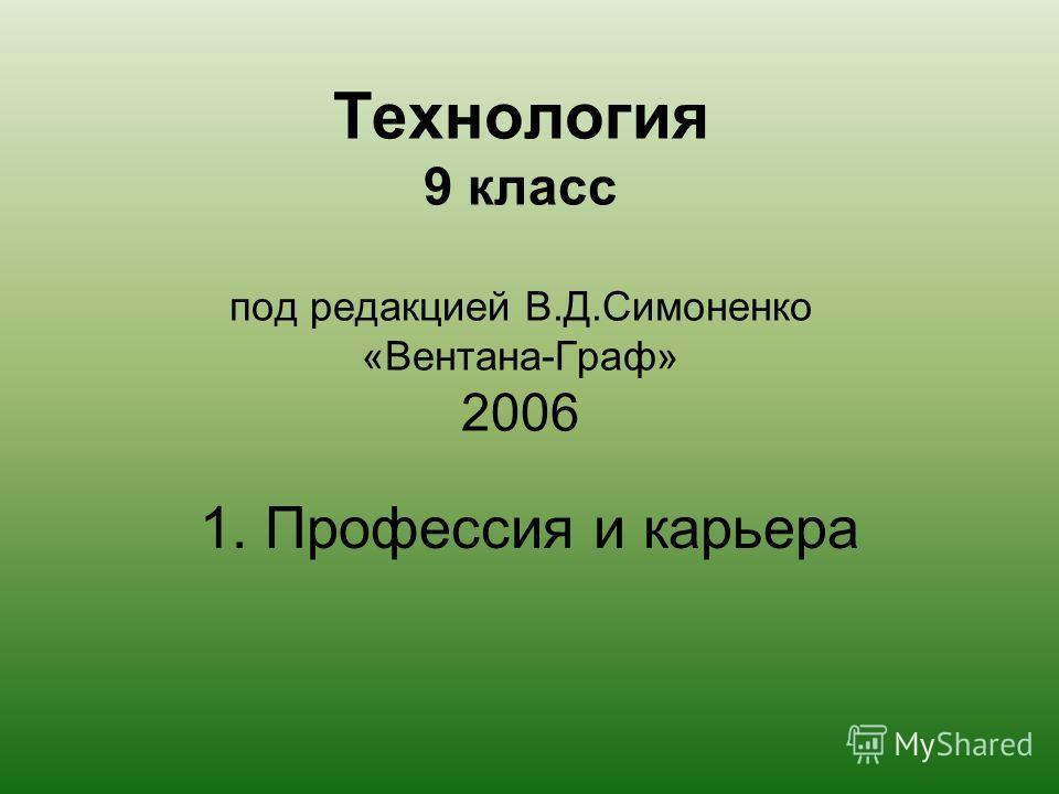 Технология 9 класс под редакцией В.Д.Симоненко «Вентана-Граф» 2006 1. Профессия и карьера