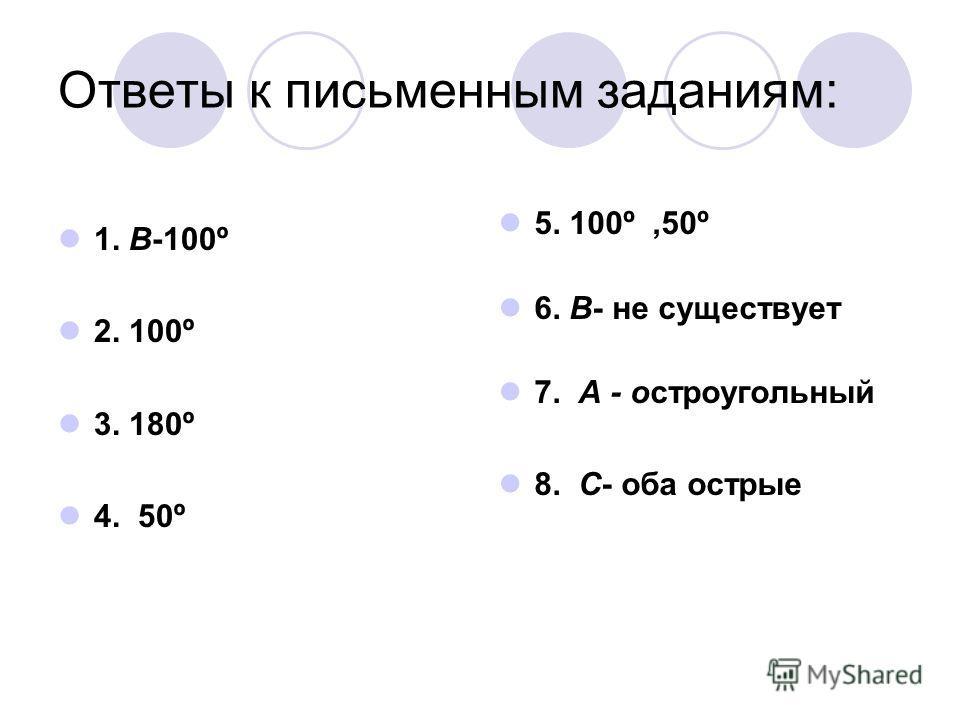 Ответы к письменным заданиям: 1. В-100º 2. 100º 3. 180º 4. 50º 5. 100º,50º 6. В- не существует 7. А - остроугольный 8. С- оба острые