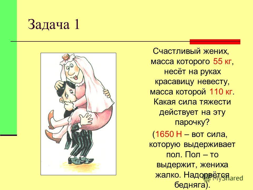 Задача 1 Счастливый жених, масса которого 55 кг, несёт на руках красавицу невесту, масса которой 110 кг. Какая сила тяжести действует на эту парочку? (1650 Н – вот сила, которую выдерживает пол. Пол – то выдержит, жениха жалко. Надорвётся бедняга).