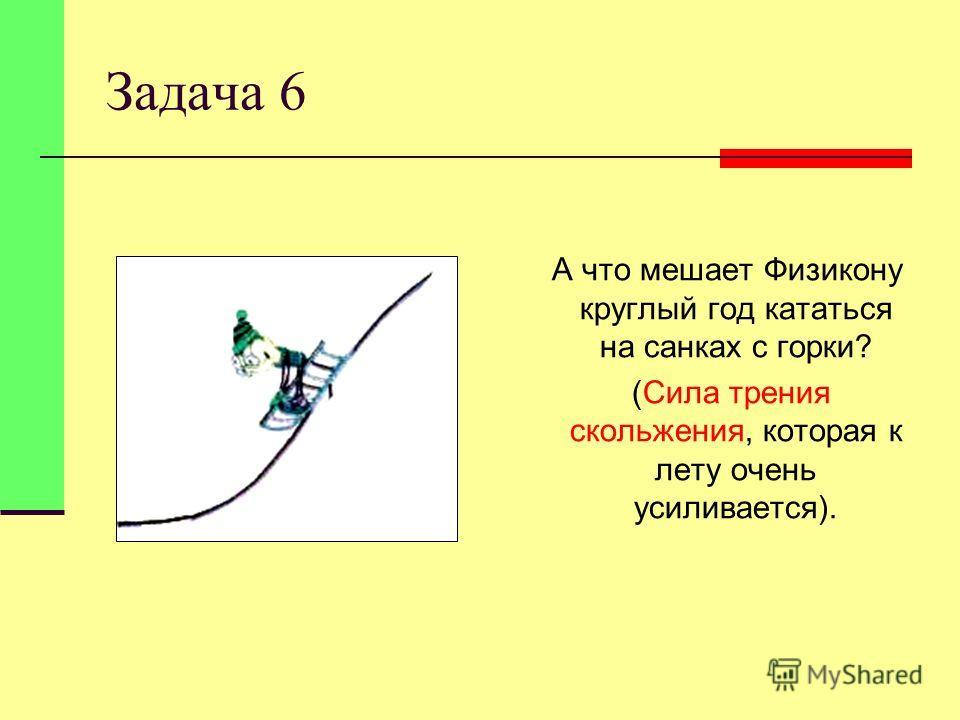 Задача 6 А что мешает Физикону круглый год кататься на санках с горки? (Сила трения скольжения, которая к лету очень усиливается).