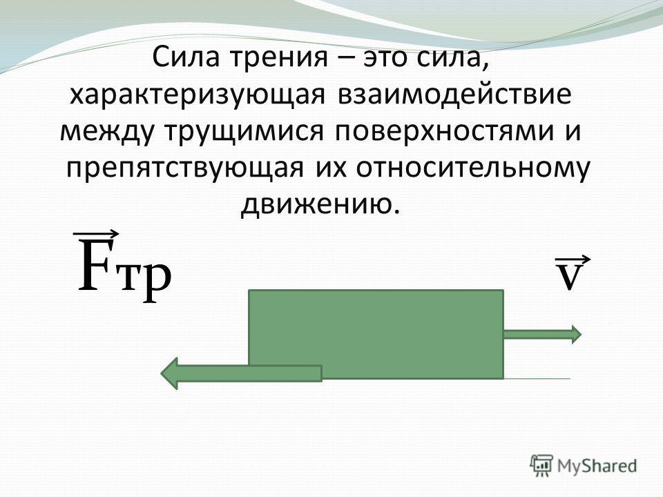 Сила трения – это сила, характеризующая взаимодействие между трущимися поверхностями и препятствующая их относительному движению. F тр v