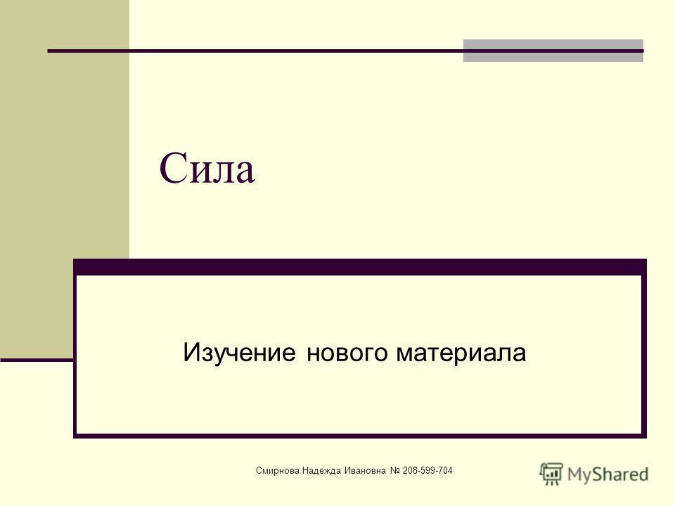 Смирнова Надежда Ивановна 208-599-704 Сила Изучение нового материала
