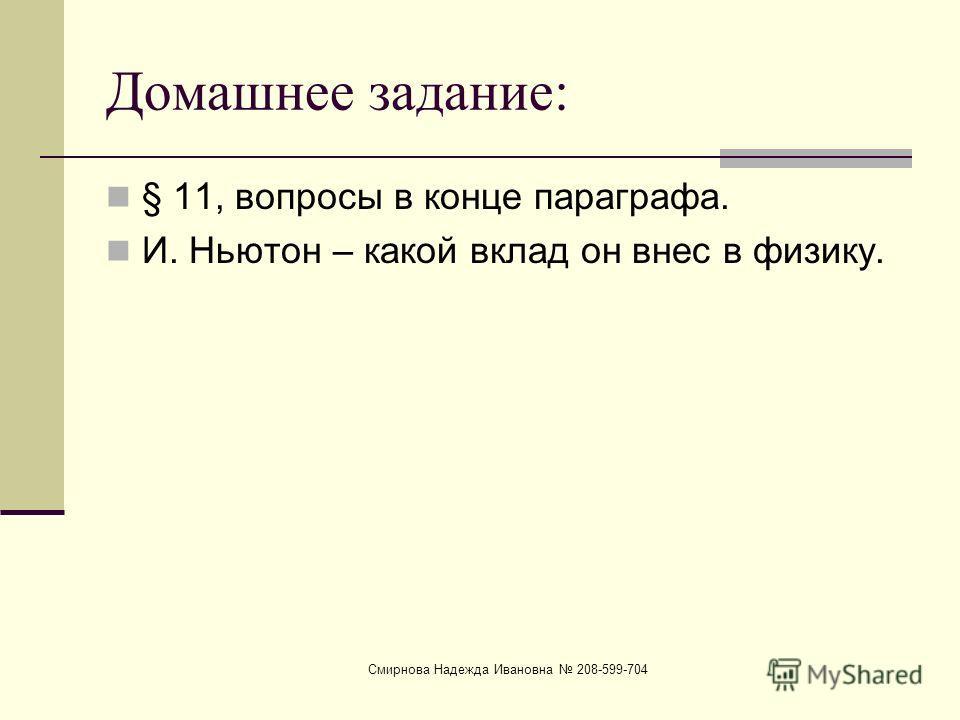 Смирнова Надежда Ивановна 208-599-704 Домашнее задание: § 11, вопросы в конце параграфа. И. Ньютон – какой вклад он внес в физику.
