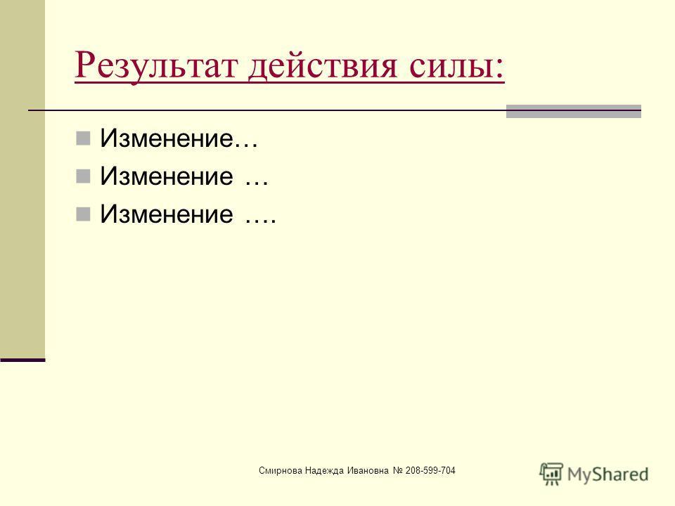 Смирнова Надежда Ивановна 208-599-704 Результат действия силы: Изменение… Изменение ….