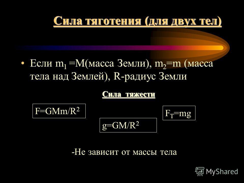 Сила тяготения (для двух тел) Если m 1 =M(масса Земли), m 2 =m (масса тела над Землей), R-радиус Земли Сила тяжести F=GMm/R 2 F T =mg g=GM/R 2 -Не зависит от массы тела