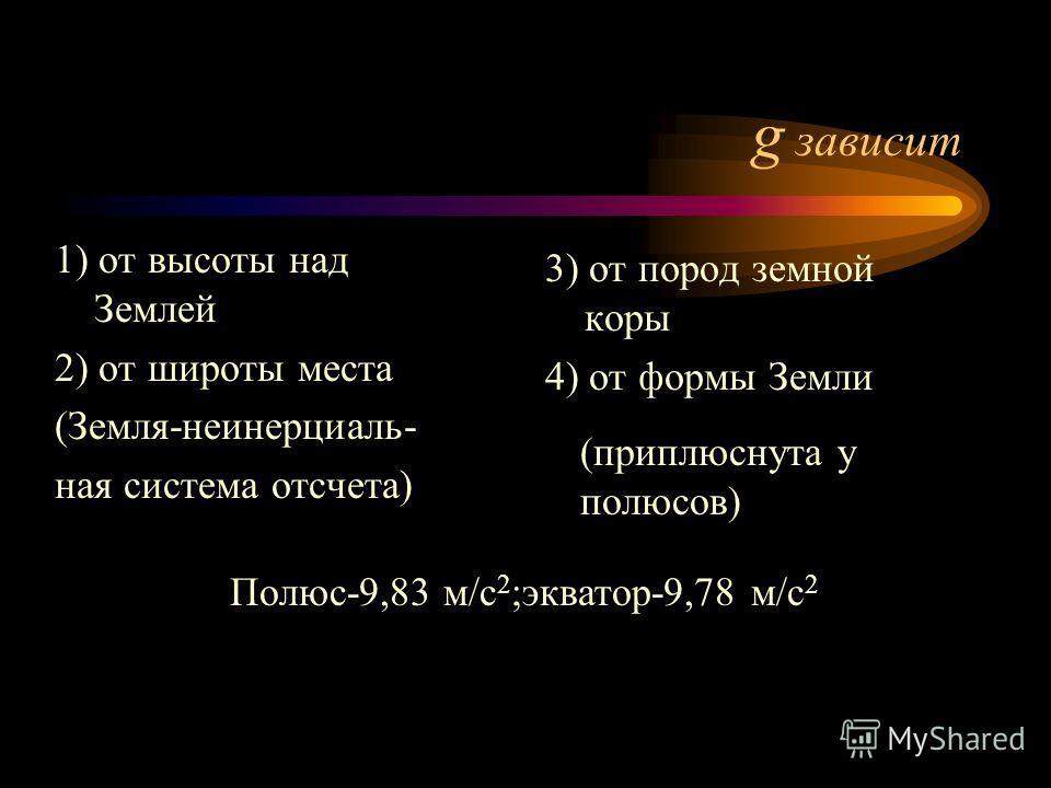 g зависит 1) от высоты над Землей 2) от широты места (Земля-неинерциаль- ная система отсчета) 3) от пород земной коры 4) от формы Земли (приплюснута у полюсов) Полюс-9,83 м/с 2 ;экватор-9,78 м/с 2
