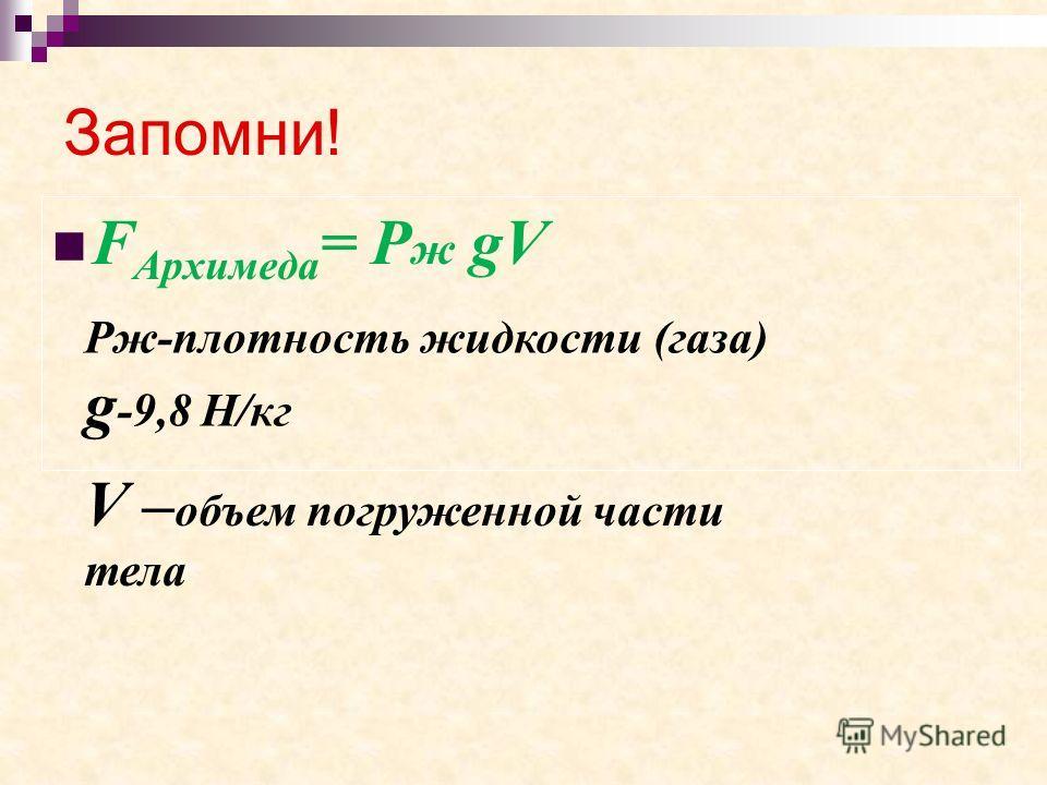 Запомни! F Архимеда = Р ж gV Рж-плотность жидкости (газа) g -9,8 Н/кг V – объем погруженной части тела