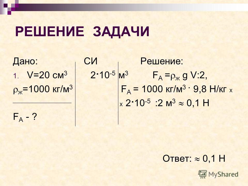 РЕШЕНИЕ ЗАДАЧИ Дано: СИ Решение: 1. V=20 см 3 2·10 -5 м 3 F А = ж g V:2, ж =1000 кг/м 3 F А = 1000 кг/м 3 · 9,8 Н/кг х х 2·10 -5 :2 м 3 0,1 Н F А - ? Ответ: 0,1 Н
