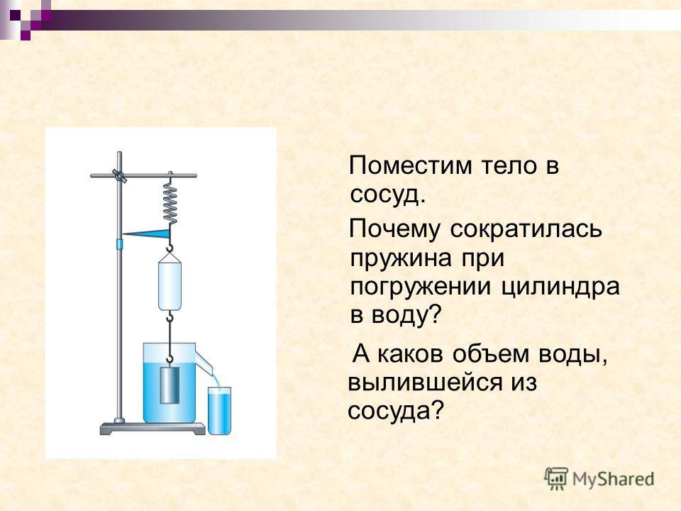 Поместим тело в сосуд. Почему сократилась пружина при погружении цилиндра в воду? А каков объем воды, вылившейся из сосуда?