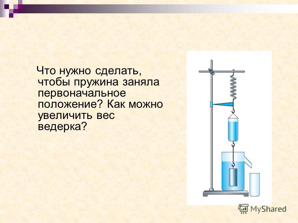 Что нужно сделать, чтобы пружина заняла первоначальное положение? Как можно увеличить вес ведерка?