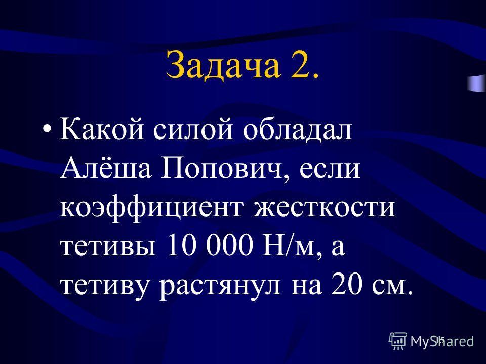 14 Задача 1. Какой силой обладал Робин Гуд, если коэффициент жесткости тетивы 10 000 Н/м, а тетиву растянул на 15 см.