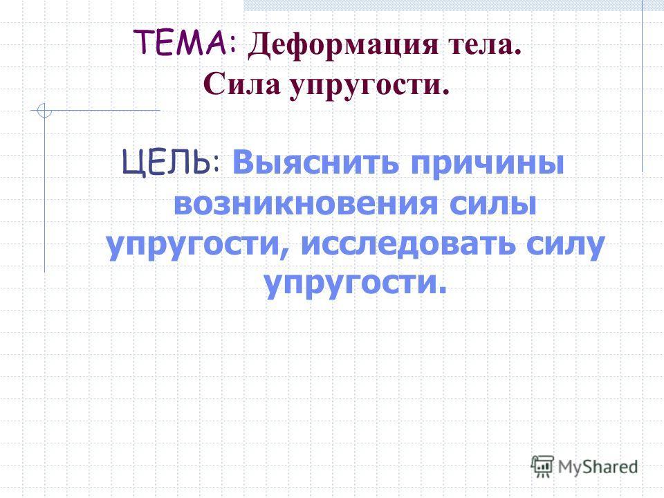 ТЕМА: Деформация тела. Сила упругости. ЦЕЛЬ: Выяснить причины возникновения силы упругости, исследовать силу упругости.