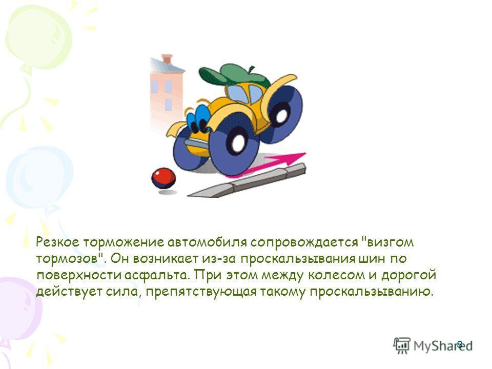 8 Резкое торможение автомобиля сопровождается визгом тормозов. Он возникает из-за проскальзывания шин по поверхности асфальта. При этом между колесом и дорогой действует сила, препятствующая такому проскальзыванию.