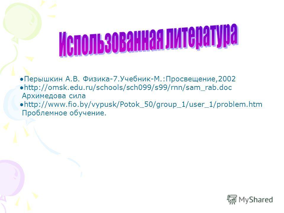 Перышкин А.В. Физика-7.Учебник-М.:Просвещение,2002 http://omsk.edu.ru/schools/sch099/s99/rnn/sam_rab.doc Архимедова сила http://www.fio.by/vypusk/Potok_50/group_1/user_1/problem.htm Проблемное обучение.