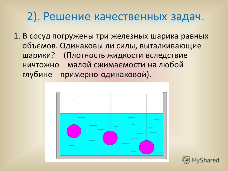 2). Решение качественных задач. 1. В сосуд погружены три железных шарика равных объемов. Одинаковы ли силы, выталкивающие шарики? (Плотность жидкости вследствие ничтожно малой сжимаемости на любой глубине примерно одинаковой).