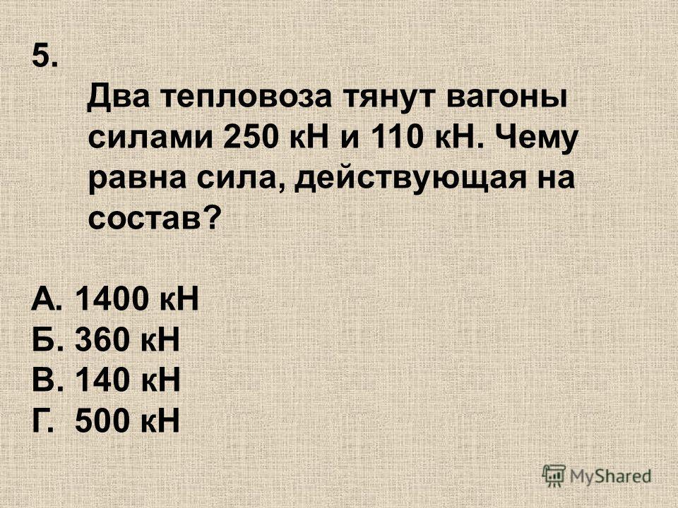 5. Два тепловоза тянут вагоны силами 250 кН и 110 кН. Чему равна сила, действующая на состав? А. 1400 кН Б. 360 кН В. 140 кН Г. 500 кН